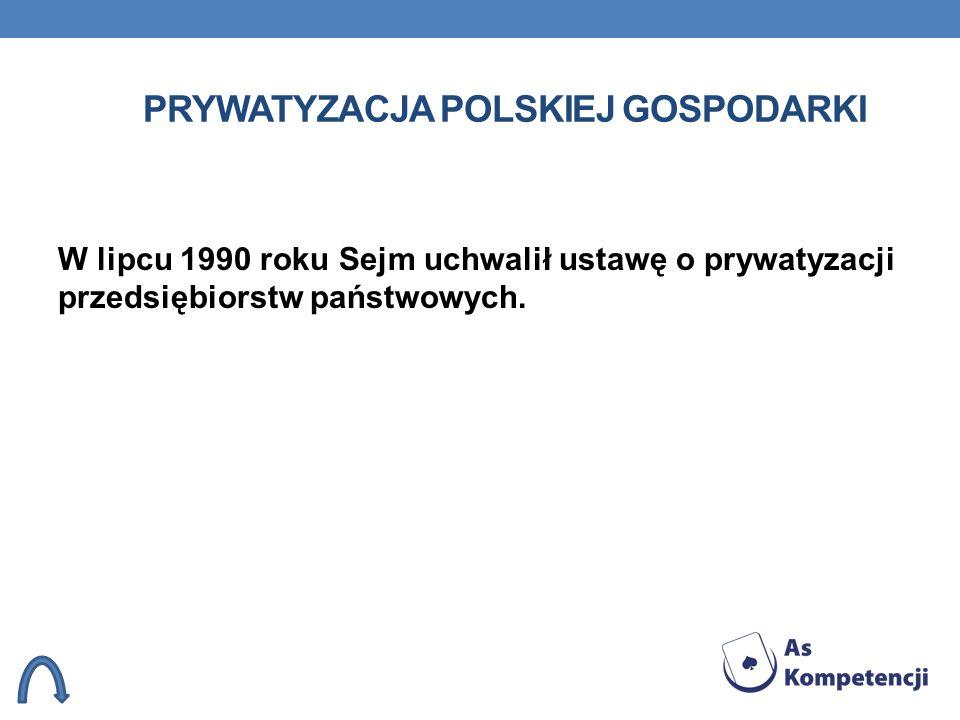 PRYWATYZACJA POLSKIEJ GOSPODARKI W lipcu 1990 roku Sejm uchwalił ustawę o prywatyzacji przedsiębiorstw państwowych.