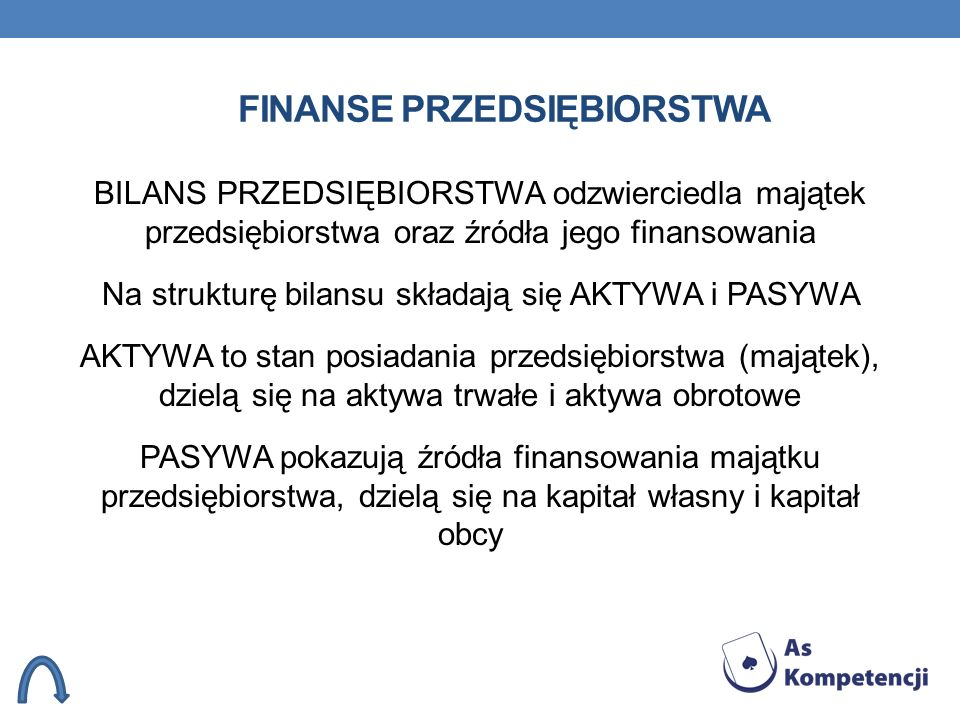 FINANSE PRZEDSIĘBIORSTWA BILANS PRZEDSIĘBIORSTWA odzwierciedla majątek przedsiębiorstwa oraz źródła jego finansowania Na strukturę bilansu składają si