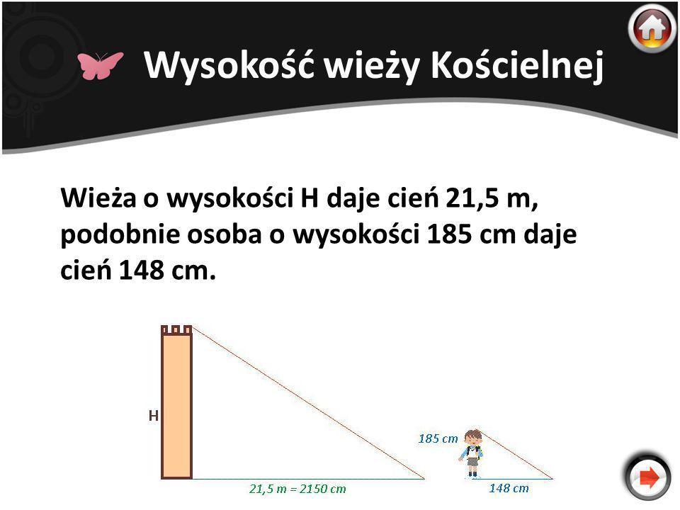 Wysokość wieży Kościelnej Wieża o wysokości H daje cień 21,5 m, podobnie osoba o wysokości 185 cm daje cień 148 cm.