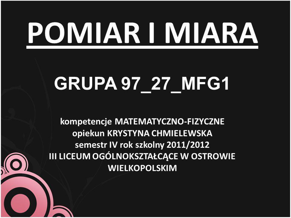 POMIAR I MIARA GRUPA 97_27_MFG1 kompetencje MATEMATYCZNO-FIZYCZNE opiekun KRYSTYNA CHMIELEWSKA semestr IV rok szkolny 2011/2012 III LICEUM OGÓLNOKSZTA