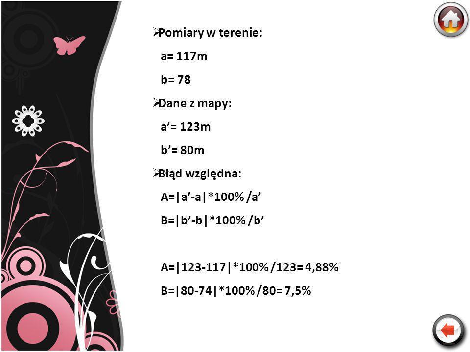 Pomiary w terenie: a= 117m b= 78 Dane z mapy: a= 123m b= 80m Błąd względna: A=|a-a|*100% /a B=|b-b|*100% /b A=|123-117|*100% /123= 4,88% B=|80-74|*100