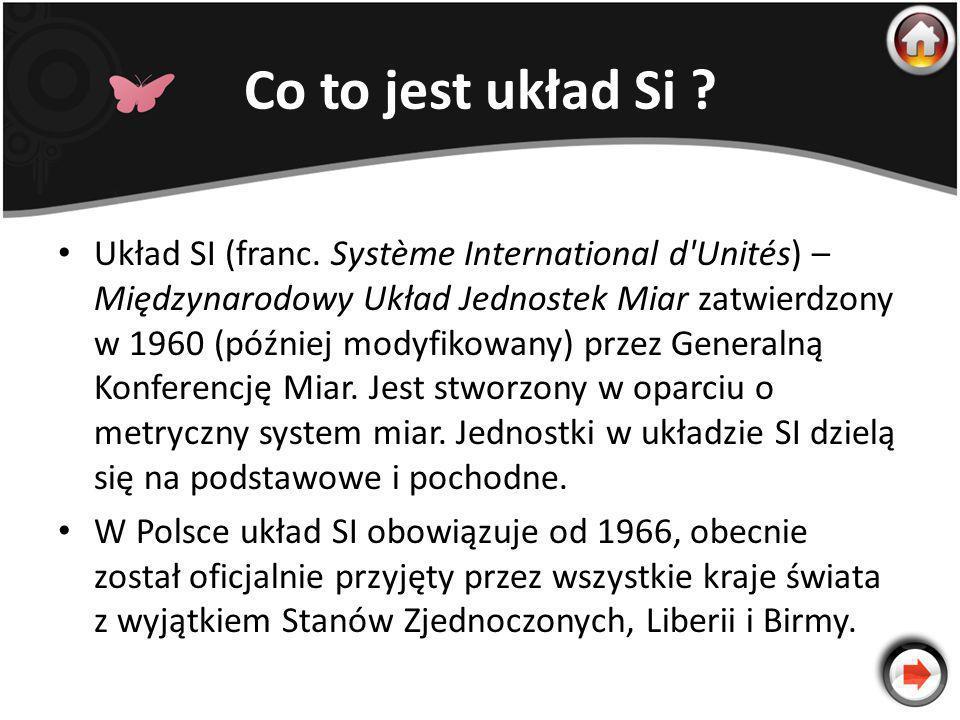 Co to jest układ Si ? Układ SI (franc. Système International d'Unités) – Międzynarodowy Układ Jednostek Miar zatwierdzony w 1960 (później modyfikowany