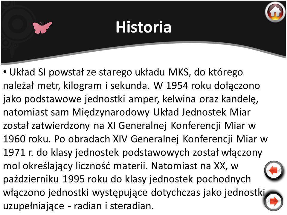Historia Układ SI powstał ze starego układu MKS, do którego należał metr, kilogram i sekunda. W 1954 roku dołączono jako podstawowe jednostki amper, k