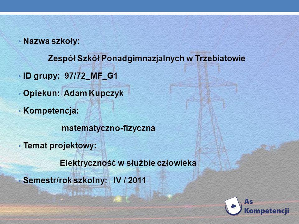 Nazwa szkoły: Zespół Szkół Ponadgimnazjalnych w Trzebiatowie ID grupy: 97/72_MF_G1 Opiekun: Adam Kupczyk Kompetencja: matematyczno-fizyczna Temat projektowy: Elektryczność w służbie człowieka Semestr/rok szkolny: IV / 2011