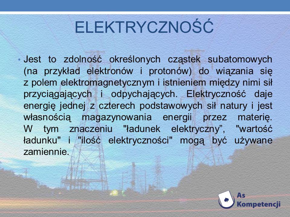 ELEKTRYCZNOŚĆ Jest to zdolność określonych cząstek subatomowych (na przykład elektronów i protonów) do wiązania się z polem elektromagnetycznym i istnieniem między nimi sił przyciągających i odpychających.