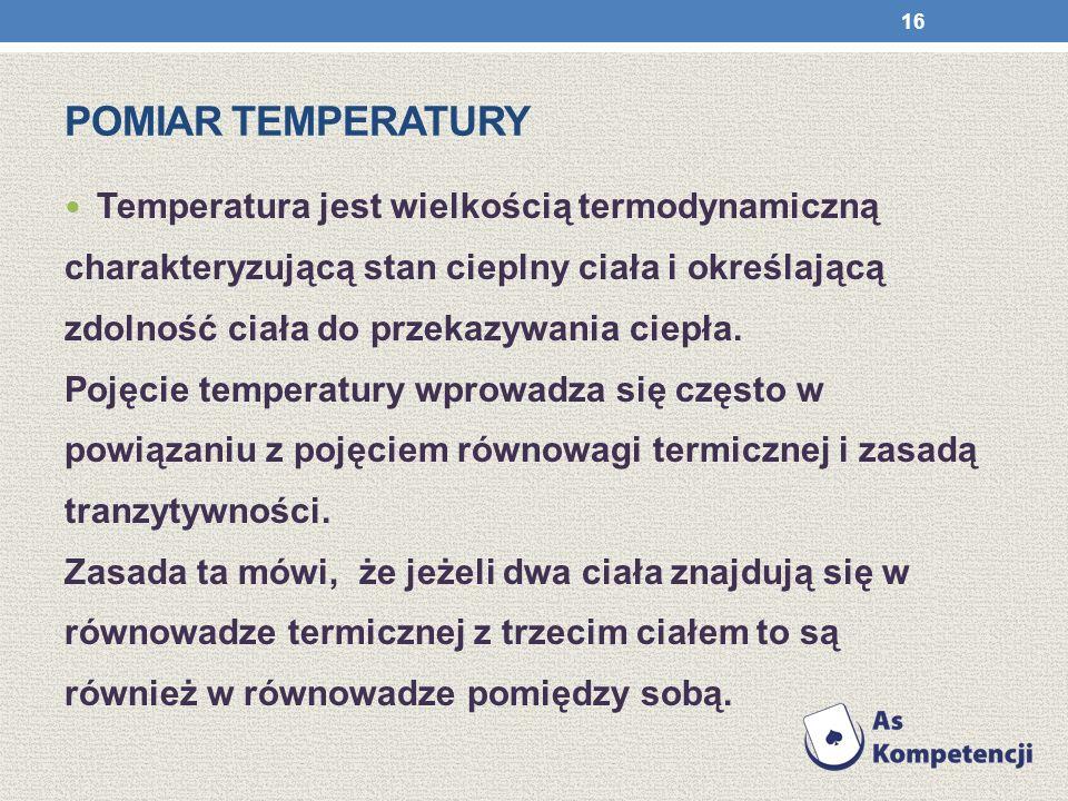POMIAR TEMPERATURY Temperatura jest wielkością termodynamiczną charakteryzującą stan cieplny ciała i określającą zdolność ciała do przekazywania ciepł
