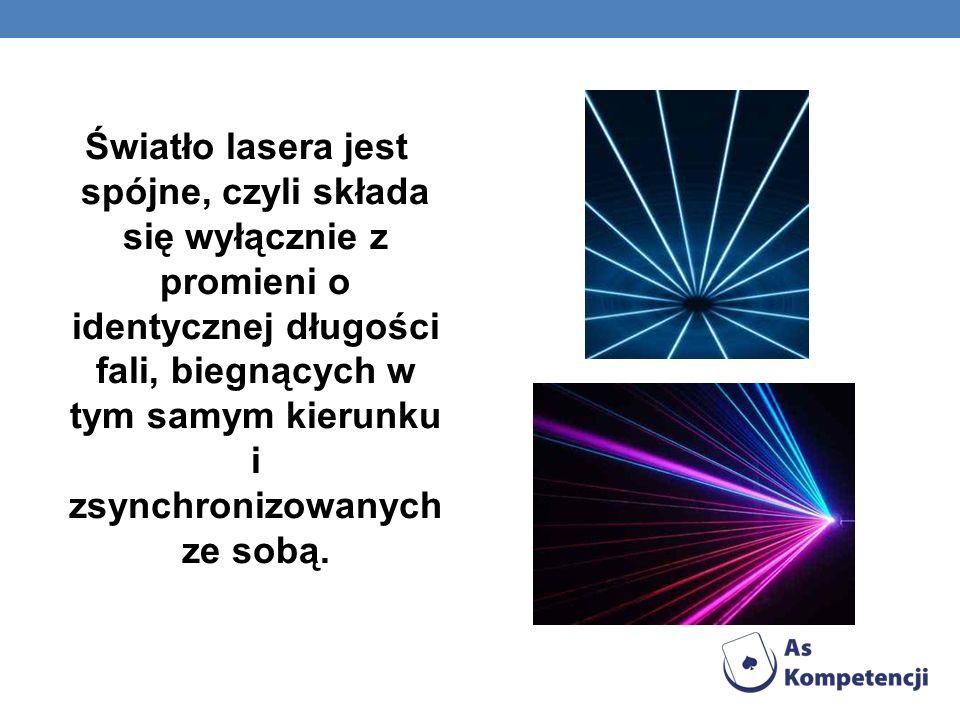 Światło lasera jest spójne, czyli składa się wyłącznie z promieni o identycznej długości fali, biegnących w tym samym kierunku i zsynchronizowanych ze