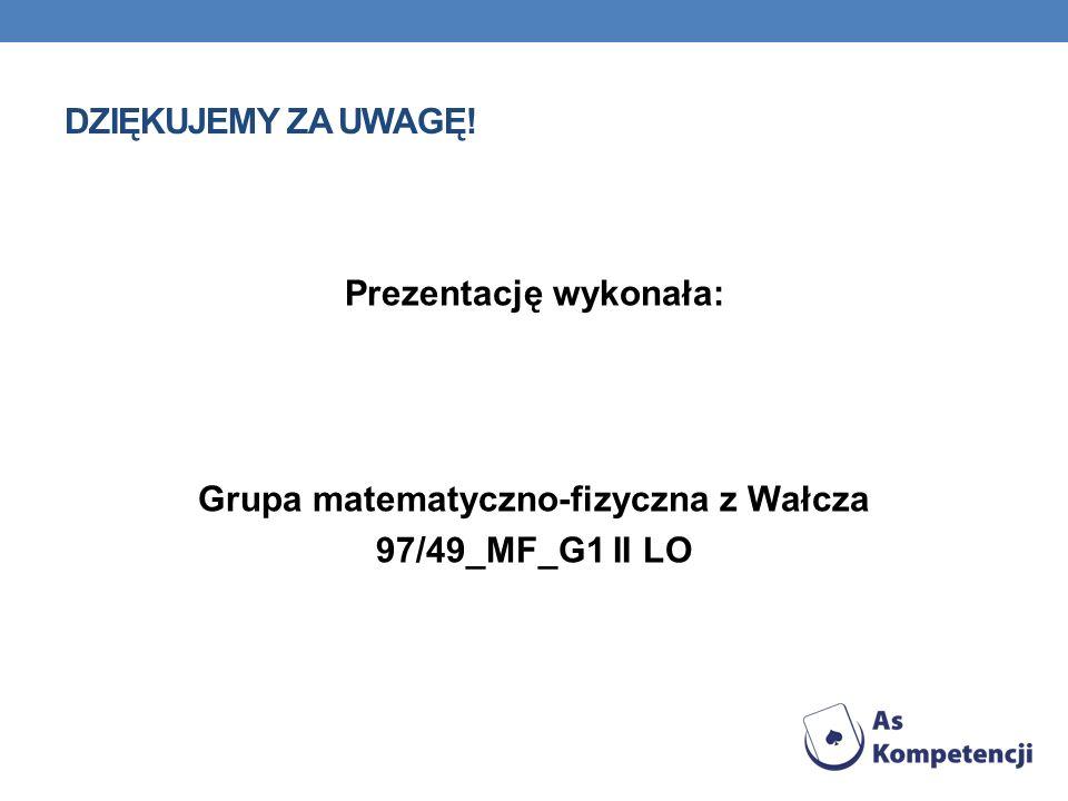 DZIĘKUJEMY ZA UWAGĘ! Prezentację wykonała: Grupa matematyczno-fizyczna z Wałcza 97/49_MF_G1 II LO