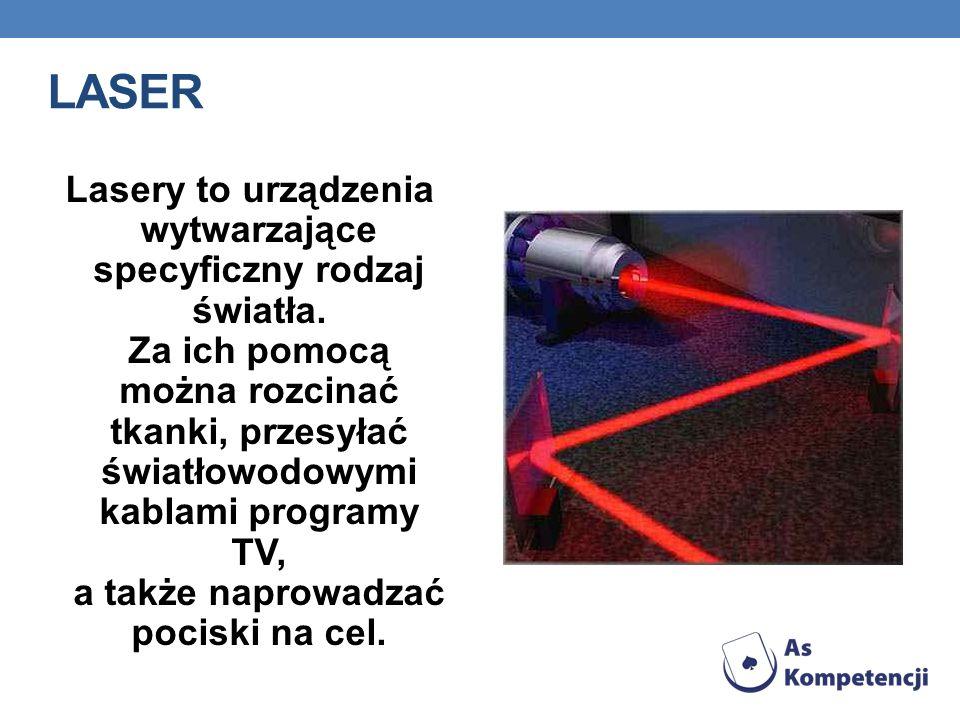 LASER Lasery to urządzenia wytwarzające specyficzny rodzaj światła. Za ich pomocą można rozcinać tkanki, przesyłać światłowodowymi kablami programy TV