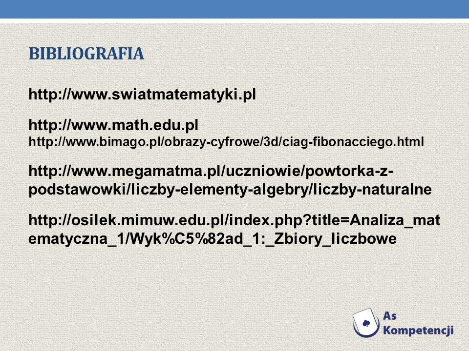 BIBLIOGRAFIA http://www.swiatmatematyki.pl http://www.math.edu.pl http://www.bimago.pl/obrazy-cyfrowe/3d/ciag-fibonacciego.html http://www.megamatma.pl/uczniowie/powtorka-z- podstawowki/liczby-elementy-algebry/liczby-naturalne http://osilek.mimuw.edu.pl/index.php title=Analiza_mat ematyczna_1/Wyk%C5%82ad_1:_Zbiory_liczbowe