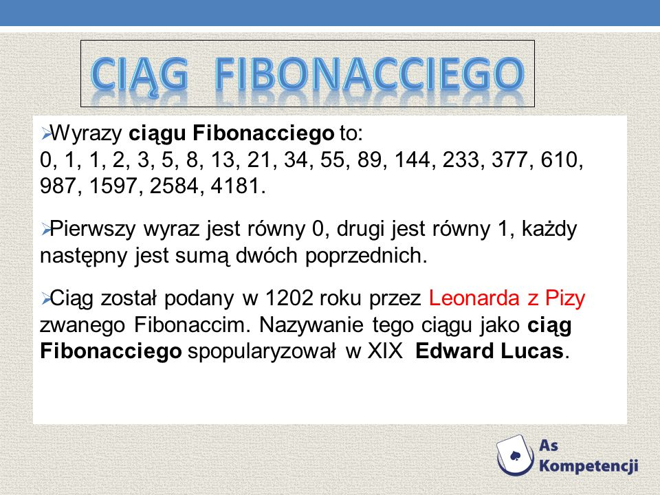 Wyrazy ciągu Fibonacciego to: 0, 1, 1, 2, 3, 5, 8, 13, 21, 34, 55, 89, 144, 233, 377, 610, 987, 1597, 2584, 4181.