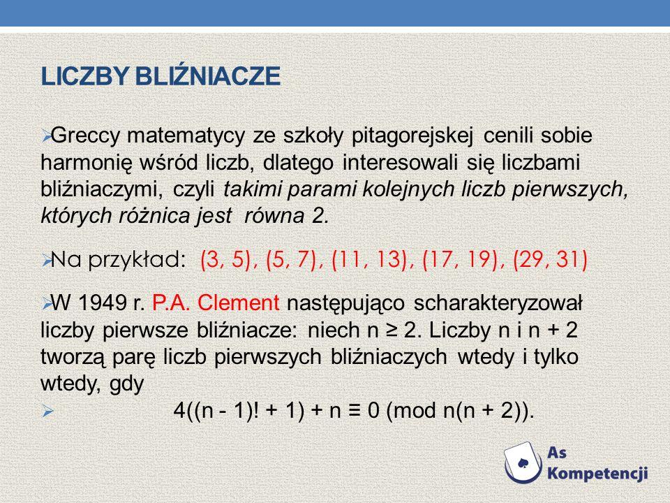 LICZBY BLIŹNIACZE Greccy matematycy ze szkoły pitagorejskej cenili sobie harmonię wśród liczb, dlatego interesowali się liczbami bliźniaczymi, czyli takimi parami kolejnych liczb pierwszych, których różnica jest równa 2.