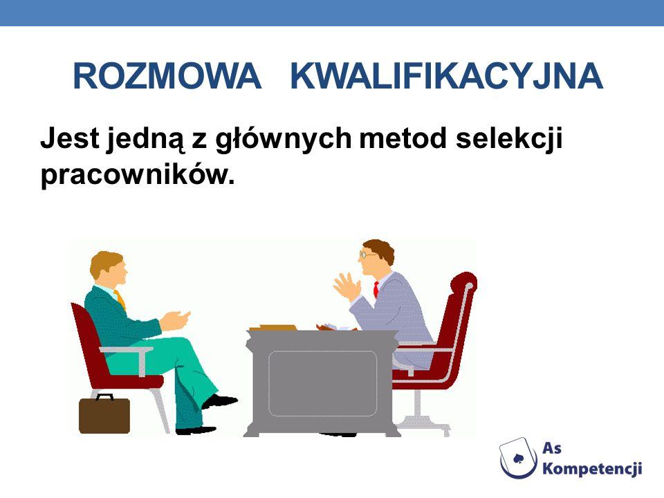ROZMOWA KWALIFIKACYJNA Jest jedną z głównych metod selekcji pracowników.
