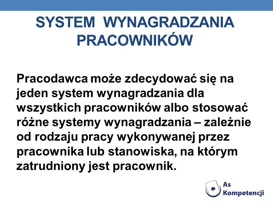 SYSTEM WYNAGRADZANIA PRACOWNIKÓW Pracodawca może zdecydować się na jeden system wynagradzania dla wszystkich pracowników albo stosować różne systemy w