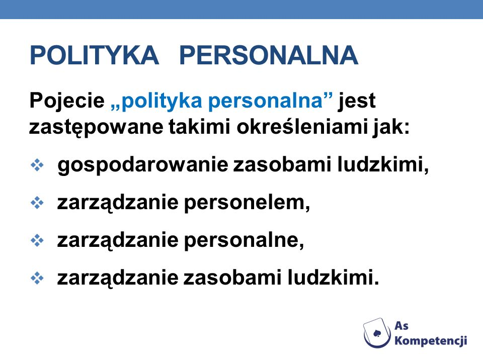 POLITYKA PERSONALNA Pojecie polityka personalna jest zastępowane takimi określeniami jak: gospodarowanie zasobami ludzkimi, zarządzanie personelem, za
