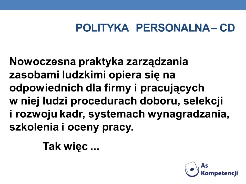 POLITYKA PERSONALNA – CD Nowoczesna praktyka zarządzania zasobami ludzkimi opiera się na odpowiednich dla firmy i pracujących w niej ludzi procedurach