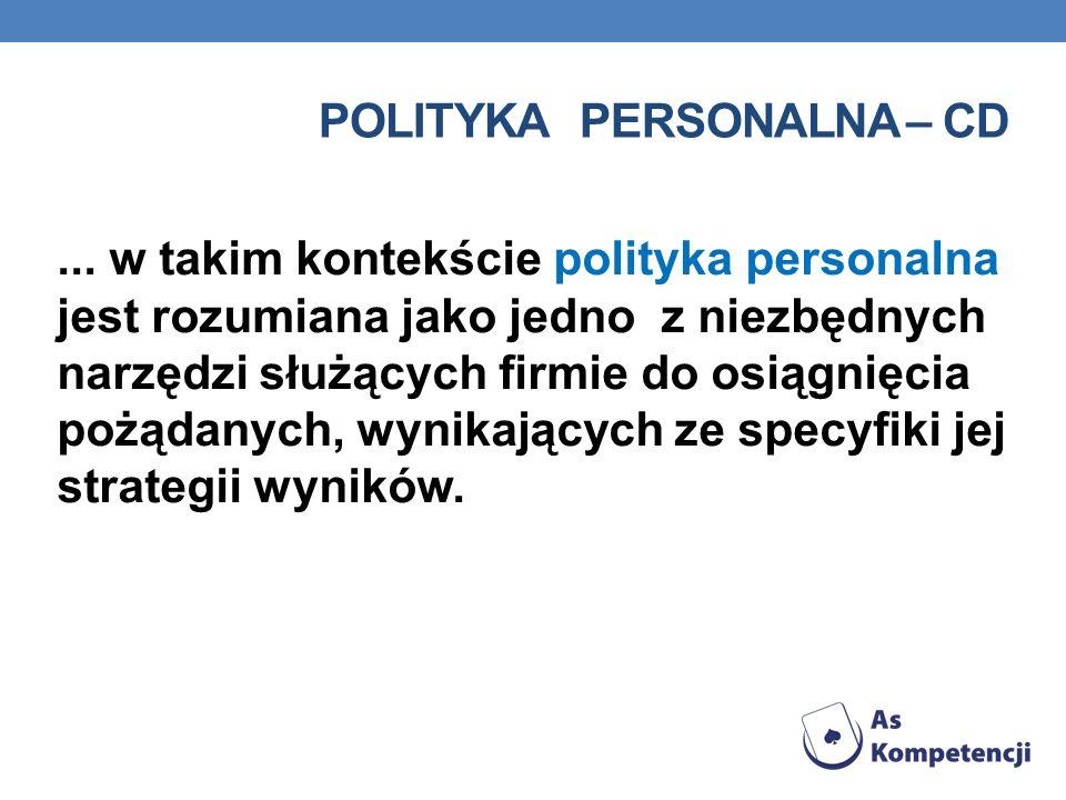 POLITYKA PERSONALNA – CD... w takim kontekście polityka personalna jest rozumiana jako jedno z niezbędnych narzędzi służących firmie do osiągnięcia po