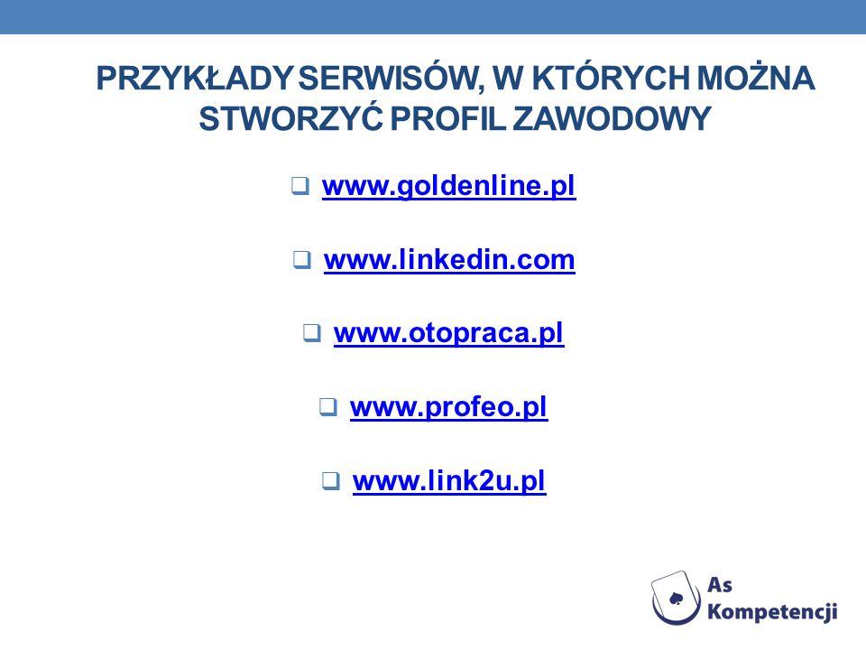 PRZYKŁADY SERWISÓW, W KTÓRYCH MOŻNA STWORZYĆ PROFIL ZAWODOWY www.goldenline.pl www.linkedin.com www.otopraca.pl www.profeo.pl www.link2u.pl
