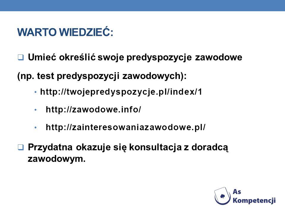 WARTO WIEDZIEĆ: Umieć określić swoje predyspozycje zawodowe (np. test predyspozycji zawodowych): http://twojepredyspozycje.pl/index/1 http://zawodowe.
