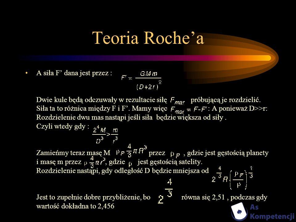 Teoria Rochea A siła F dana jest przez : Dwie kule będą odczuwały w rezultacie siłę próbującą je rozdzielić. Siła ta to różnica między F i F. Mamy wię