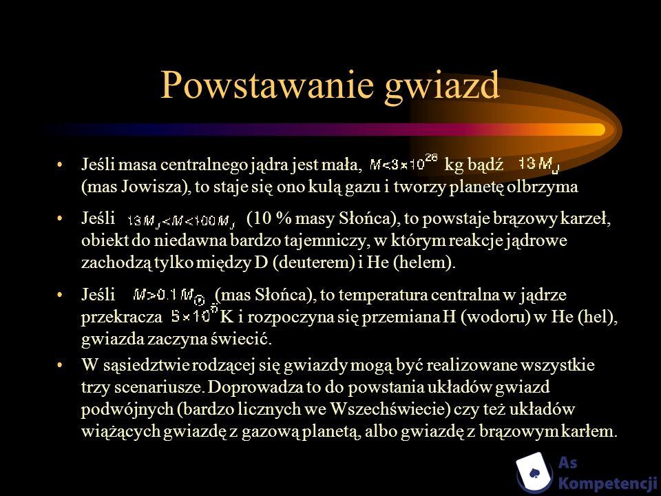 Powstawanie gwiazd Jeśli masa centralnego jądra jest mała, kg bądź (mas Jowisza), to staje się ono kulą gazu i tworzy planetę olbrzyma Jeśli (10 % mas