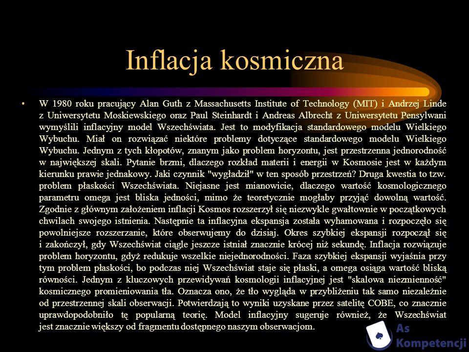 Inflacja kosmiczna W 1980 roku pracujący Alan Guth z Massachusetts Institute of Technology (MIT) i Andrzej Linde z Uniwersytetu Moskiewskiego oraz Pau