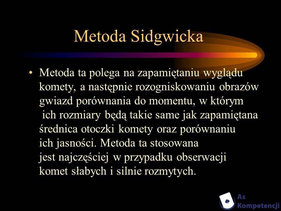 Metoda Sidgwicka Metoda ta polega na zapamiętaniu wyglądu komety, a następnie rozogniskowaniu obrazów gwiazd porównania do momentu, w którym ich rozmi
