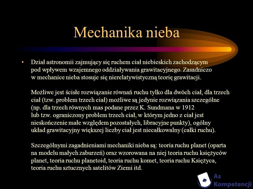 Mechanika nieba Dział astronomii zajmujący się ruchem ciał niebieskich zachodzącym pod wpływem wzajemnego oddziaływania grawitacyjnego. Zasadniczo w m