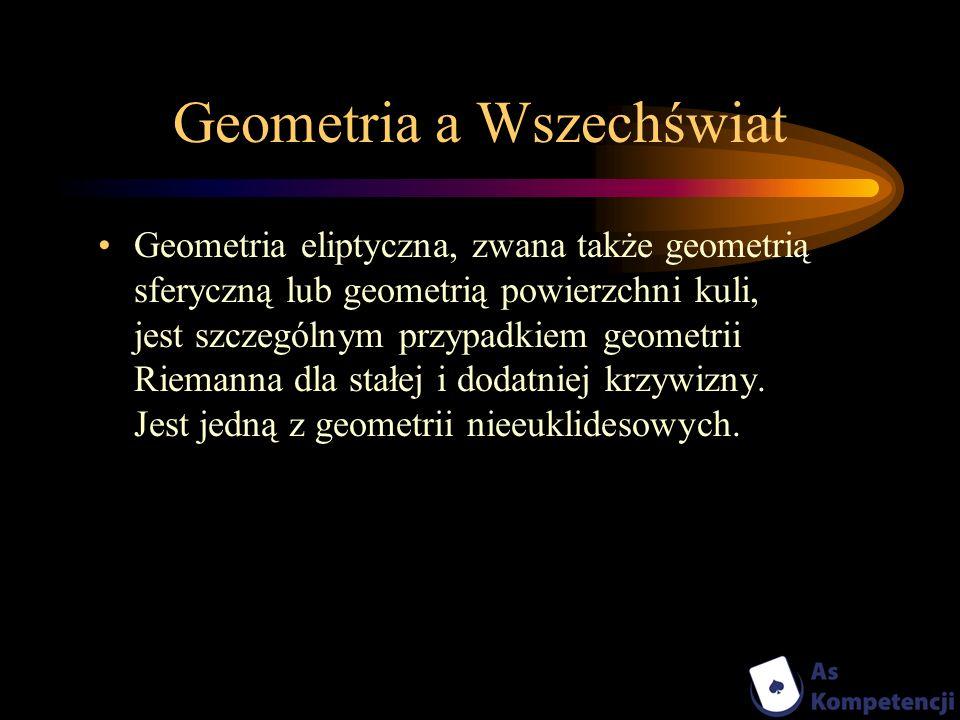 Geometria a Wszechświat Geometria eliptyczna, zwana także geometrią sferyczną lub geometrią powierzchni kuli, jest szczególnym przypadkiem geometrii R