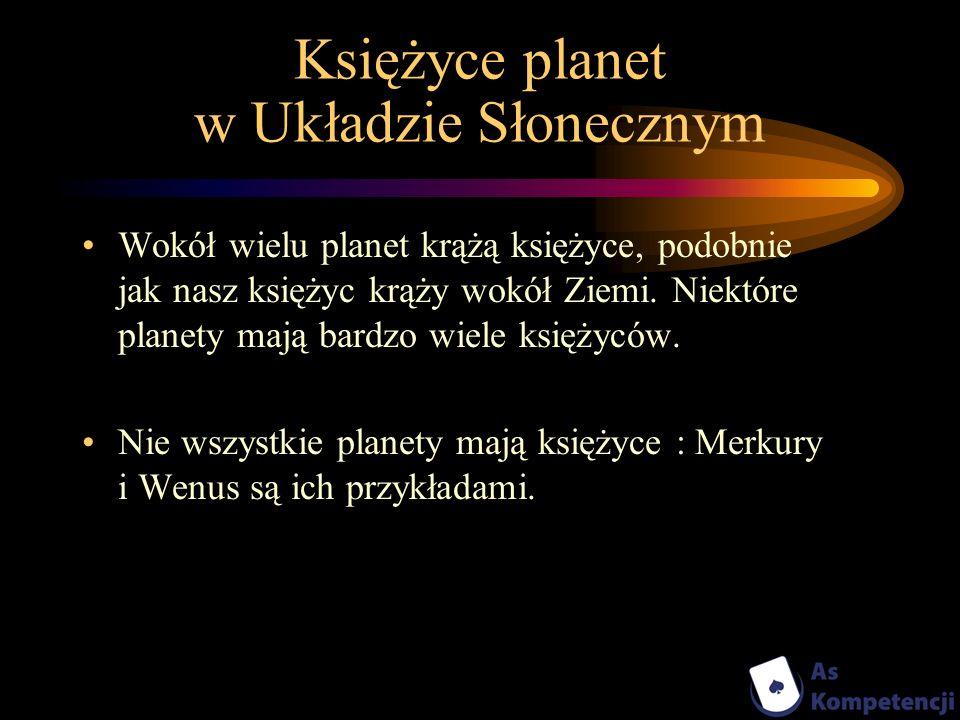 Księżyce planet w Układzie Słonecznym Wokół wielu planet krążą księżyce, podobnie jak nasz księżyc krąży wokół Ziemi. Niektóre planety mają bardzo wie