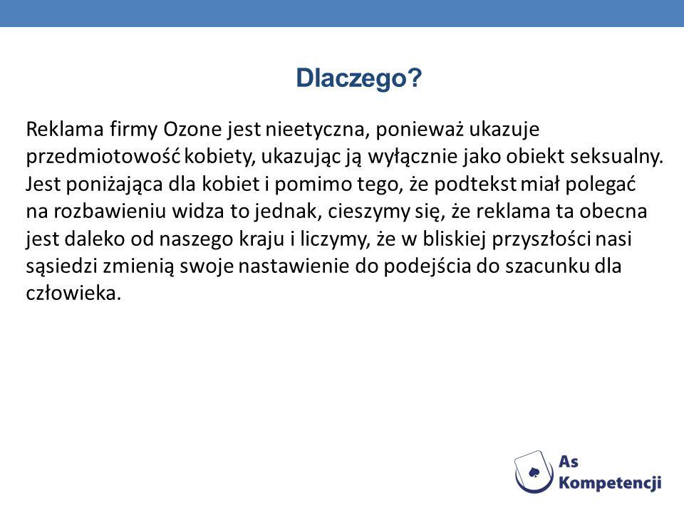 Dlaczego? Reklama firmy Ozone jest nieetyczna, ponieważ ukazuje przedmiotowość kobiety, ukazując ją wyłącznie jako obiekt seksualny. Jest poniżająca d
