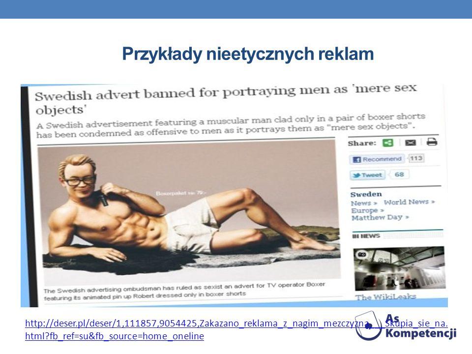 Przykłady nieetycznych reklam http://deser.pl/deser/1,111857,9054425,Zakazano_reklama_z_nagim_mezczyzna___Skupia_sie_na. html?fb_ref=su&fb_source=home
