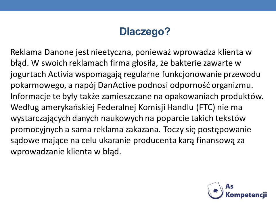 Dlaczego? Reklama Danone jest nieetyczna, ponieważ wprowadza klienta w błąd. W swoich reklamach firma głosiła, że bakterie zawarte w jogurtach Activia