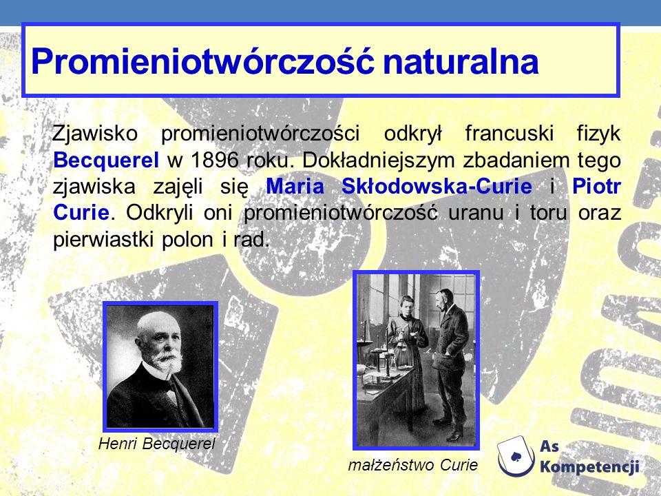 Promieniotwórczość naturalna Zjawisko promieniotwórczości odkrył francuski fizyk Becquerel w 1896 roku. Dokładniejszym zbadaniem tego zjawiska zajęli