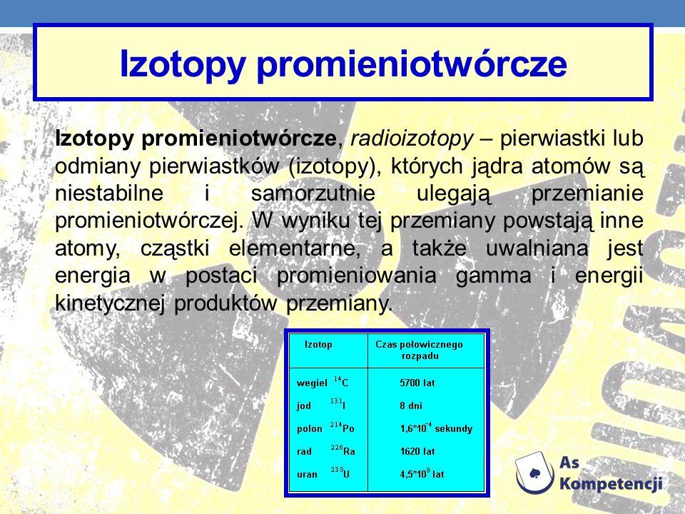 Izotopy promieniotwórcze Izotopy promieniotwórcze, radioizotopy – pierwiastki lub odmiany pierwiastków (izotopy), których jądra atomów są niestabilne