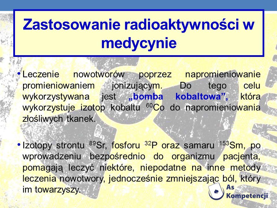 Zastosowanie radioaktywności w medycynie Leczenie nowotworów poprzez napromieniowanie promieniowaniem jonizującym. Do tego celu wykorzystywana jest bo