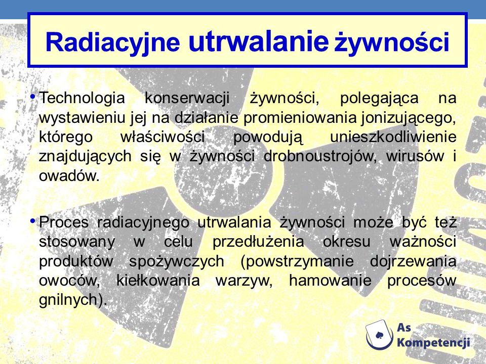 Radiacyjne utrwalanie żywności Technologia konserwacji żywności, polegająca na wystawieniu jej na działanie promieniowania jonizującego, którego właśc