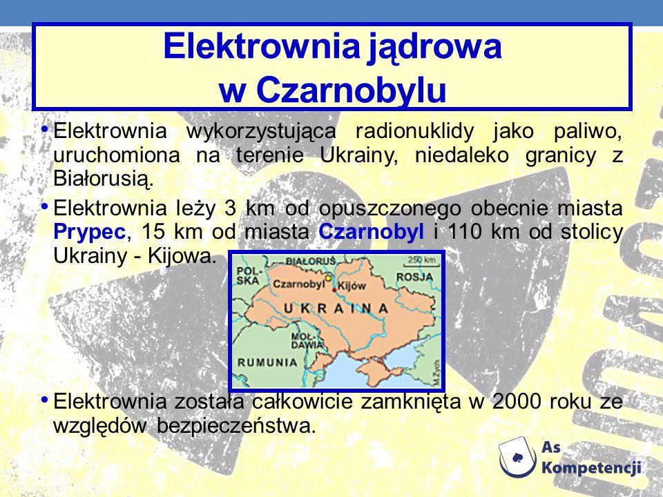 Elektrownia jądrowa w Czarnobylu Elektrownia wykorzystująca radionuklidy jako paliwo, uruchomiona na terenie Ukrainy, niedaleko granicy z Białorusią.