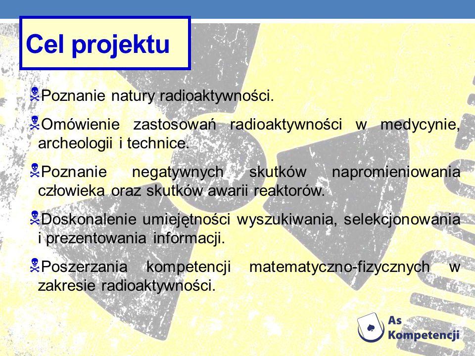 Cel projektu Poznanie natury radioaktywności. Omówienie zastosowań radioaktywności w medycynie, archeologii i technice. Poznanie negatywnych skutków n