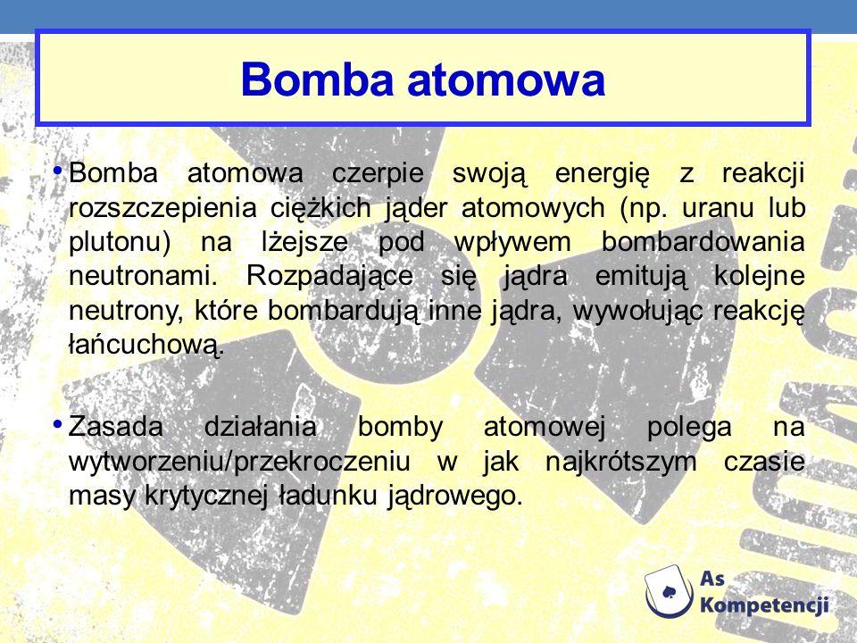 Bomba atomowa Bomba atomowa czerpie swoją energię z reakcji rozszczepienia ciężkich jąder atomowych (np. uranu lub plutonu) na lżejsze pod wpływem bom