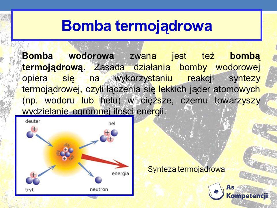 Bomba termojądrowa Bomba wodorowa zwana jest też bombą termojądrową. Zasada działania bomby wodorowej opiera się na wykorzystaniu reakcji syntezy term