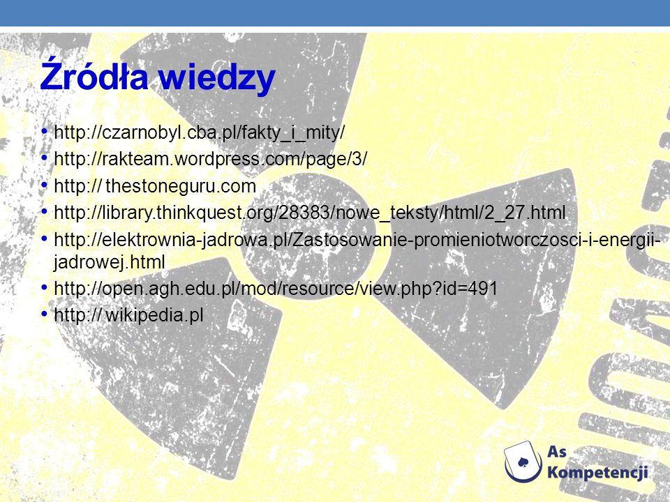 Źródła wiedzy http://czarnobyl.cba.pl/fakty_i_mity/ http://rakteam.wordpress.com/page/3/ http:// thestoneguru.com http://library.thinkquest.org/28383/