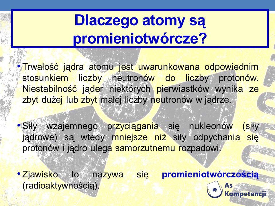 Dlaczego atomy są promieniotwórcze? Trwałość jądra atomu jest uwarunkowana odpowiednim stosunkiem liczby neutronów do liczby protonów. Niestabilność j