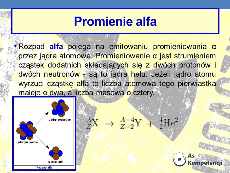 Promienie alfa Rozpad alfa polega na emitowaniu promieniowania α przez jądra atomowe. Promieniowanie α jest strumieniem cząstek dodatnich składających