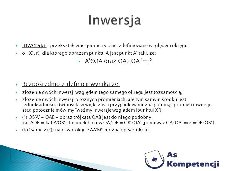 Inwersja – przekształcenie geometryczne, zdefiniowane względem okręgu o=(O, r), dla którego obrazem punktu A jest punkt A' taki, ze: A'OA oraz OA×OA '