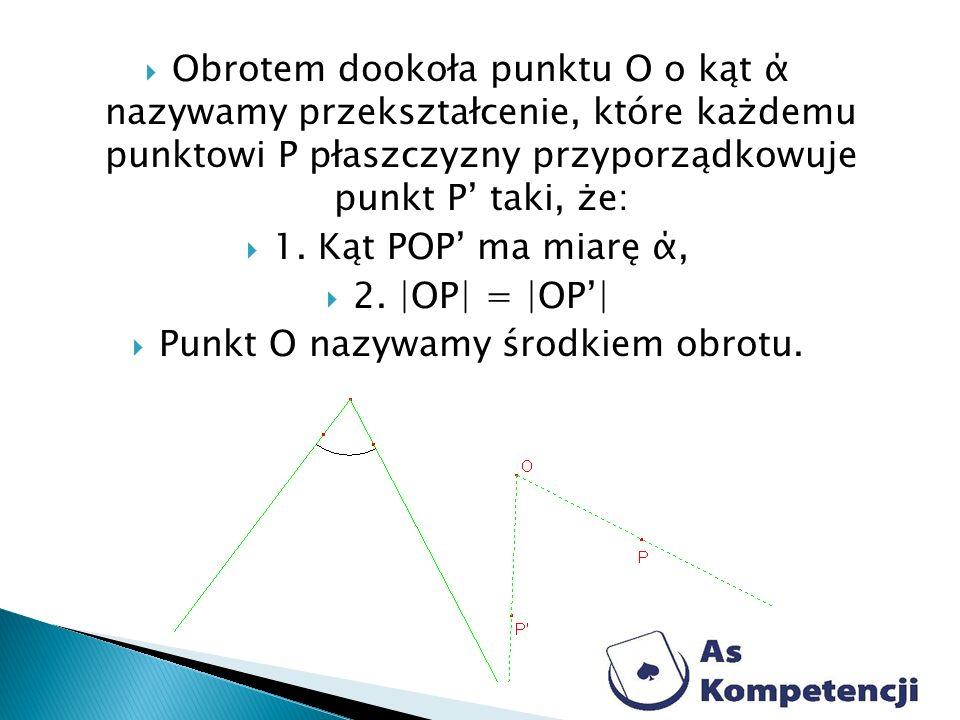 Obrotem dookoła punktu O o kąt ά nazywamy przekształcenie, które każdemu punktowi P płaszczyzny przyporządkowuje punkt P taki, że: 1. Kąt POP ma miarę