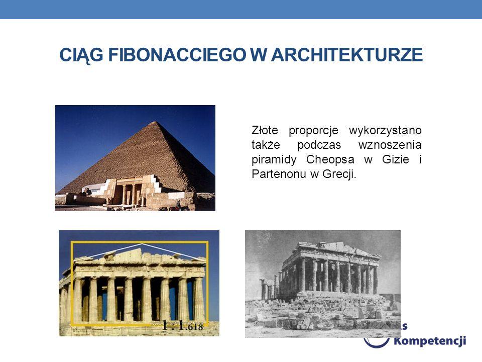 CIĄG FIBONACCIEGO W ARCHITEKTURZE Złote proporcje wykorzystano także podczas wznoszenia piramidy Cheopsa w Gizie i Partenonu w Grecji.