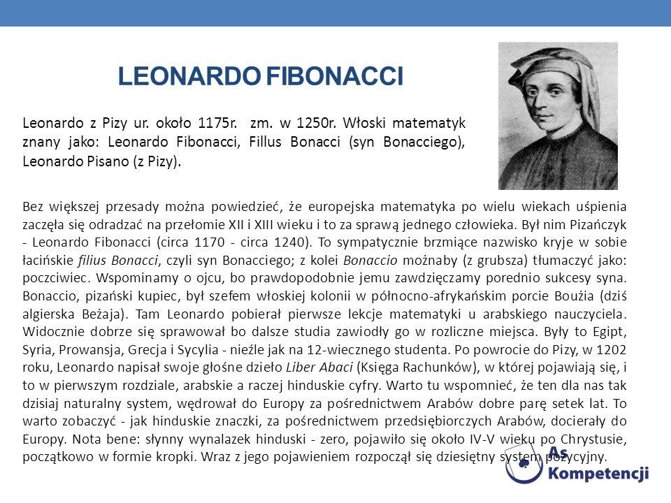 Leonardo z Pizy ur. około 1175r. zm. w 1250r. Włoski matematyk znany jako: Leonardo Fibonacci, Fillus Bonacci (syn Bonacciego), Leonardo Pisano (z Piz