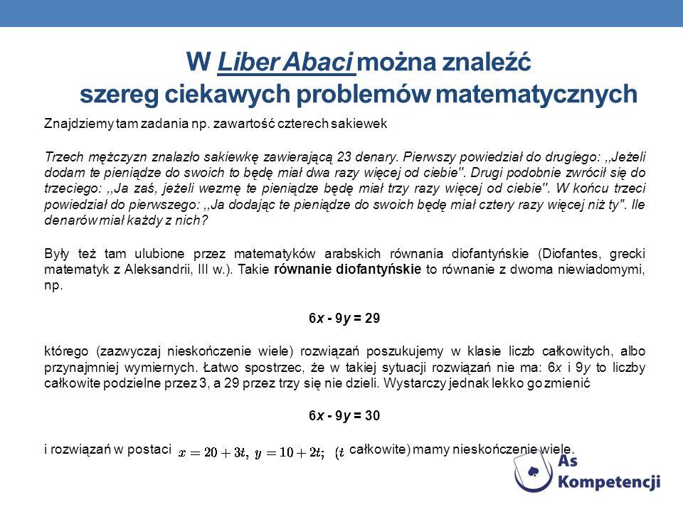 W Liber Abaci można znaleźć szereg ciekawych problemów matematycznych Znajdziemy tam zadania np. zawartość czterech sakiewek Trzech mężczyzn znalazło
