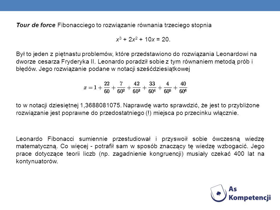 Tour de force Fibonacciego to rozwiązanie równania trzeciego stopnia x 3 + 2x 2 + 10x = 20. Był to jeden z piętnastu problemów, które przedstawiono do